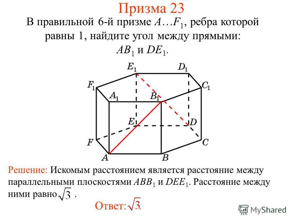 В правильной 6-й призме A…F 1, ребра которой равны 1, найдите угол между прямыми: AB 1 и DE 1. Ответ:. Решение: Искомым расстоянием является расстояние между параллельными плоскостями ABB 1 и DEE 1. Расстояние между ними равно. Призма 23