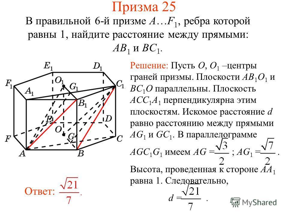 В правильной 6-й призме A…F 1, ребра которой равны 1, найдите расстояние между прямыми: AB 1 и BC 1. Решение: Пусть O, O 1 –центры граней призмы. Плоскости AB 1 O 1 и BC 1 O параллельны. Плоскость ACC 1 A 1 перпендикулярна этим плоскостям. Искомое ра