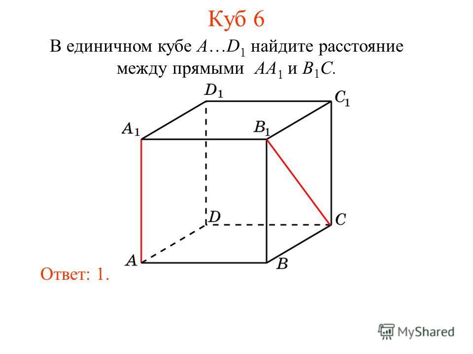 В единичном кубе A…D 1 найдите расстояние между прямыми AA 1 и B 1 C. Ответ: 1. Куб 6