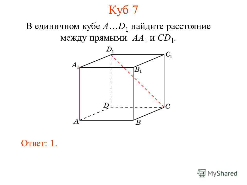 В единичном кубе A…D 1 найдите расстояние между прямыми AA 1 и CD 1. Ответ: 1. Куб 7