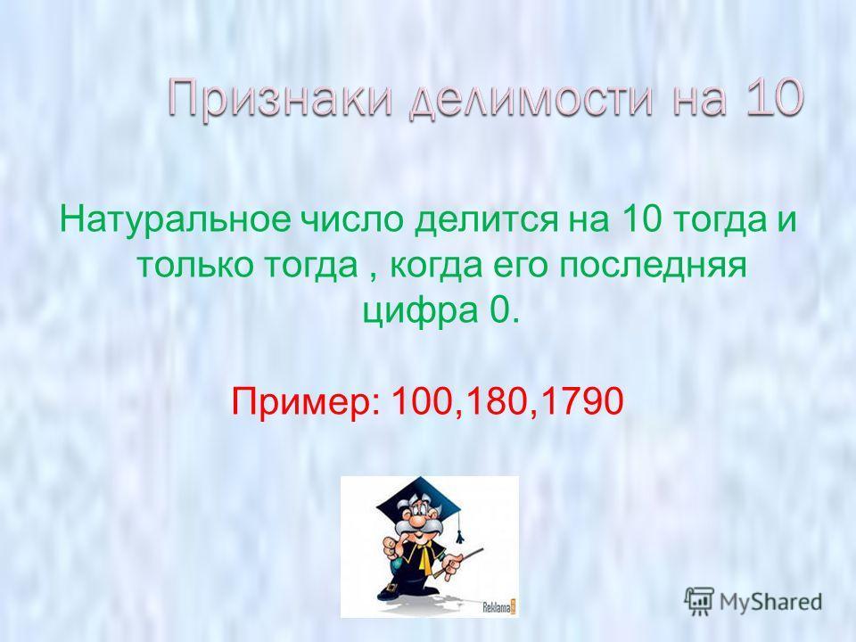 Натуральное число делится на 10 тогда и только тогда, когда его последняя цифра 0. Пример: 100,180,1790