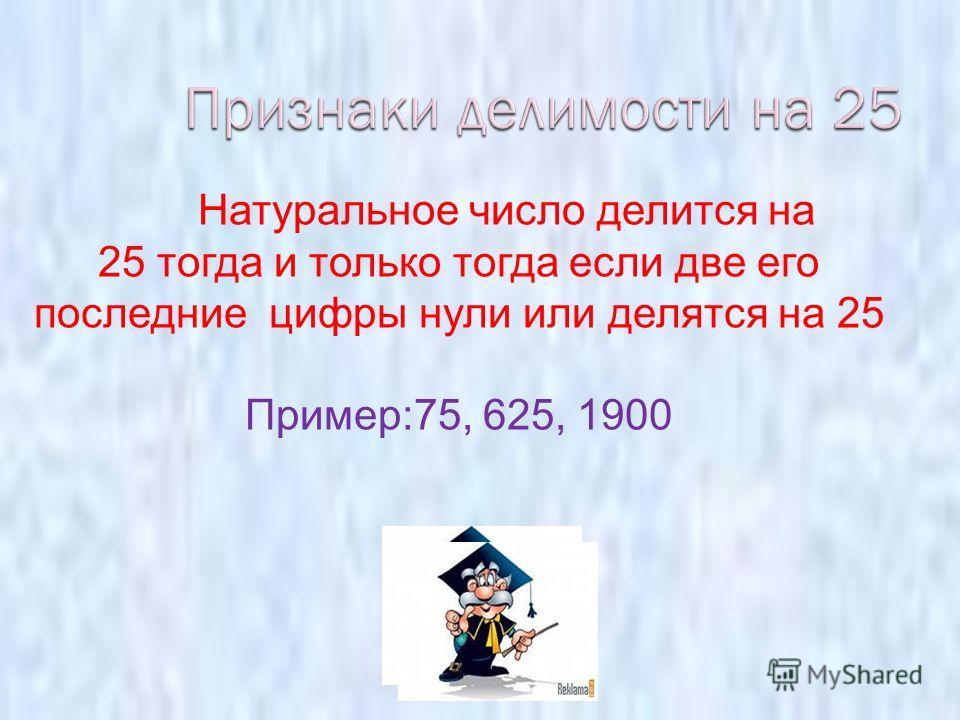 Натуральное число делится на 25 тогда и только тогда если две его последние цифры нули или делятся на 25 Пример:75, 625, 1900