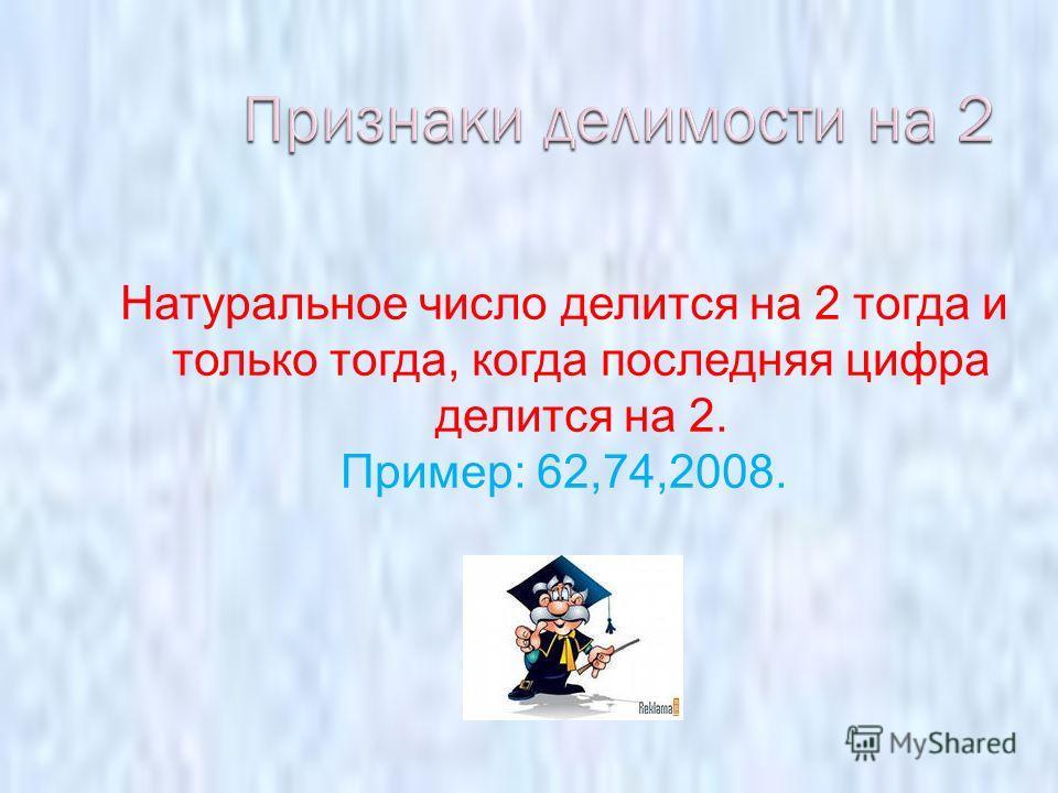 Натуральное число делится на 2 тогда и только тогда, когда последняя цифра делится на 2. Пример: 62,74,2008.
