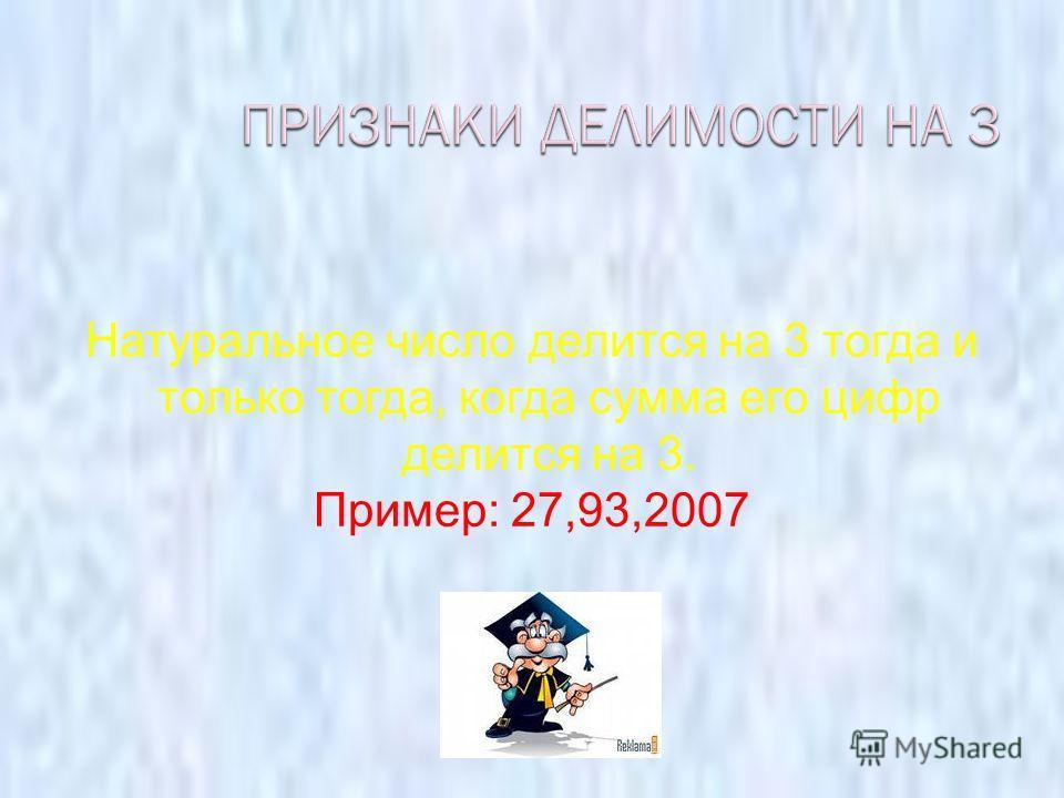 Натуральное число делится на 3 тогда и только тогда, когда сумма его цифр делится на 3. Пример: 27,93,2007