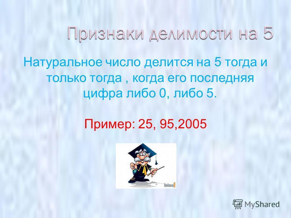 Натуральное число делится на 5 тогда и только тогда, когда его последняя цифра либо 0, либо 5. Пример: 25, 95,2005