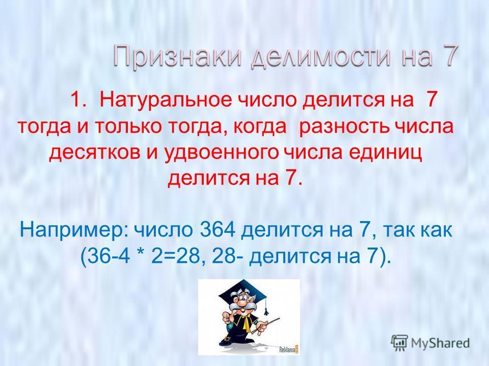 1. Натуральное число делится на 7 тогда и только тогда, когда разность числа десятков и удвоенного числа единиц делится на 7. Например: число 364 делится на 7, так как (36-4 * 2=28, 28- делится на 7).