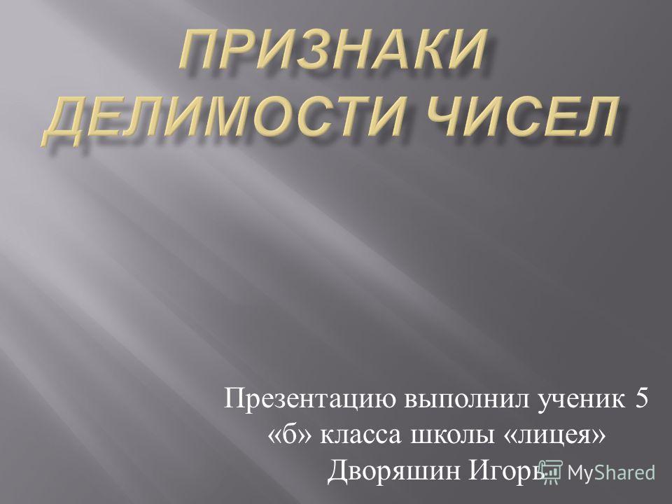 Презентацию выполнил ученик 5 « б » класса школы « лицея » Дворяшин Игорь