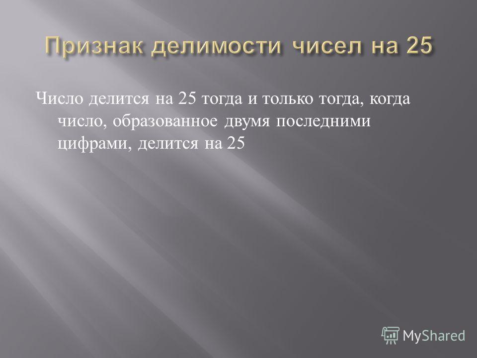 Число делится на 25 тогда и только тогда, когда число, образованное двумя последними цифрами, делится на 25