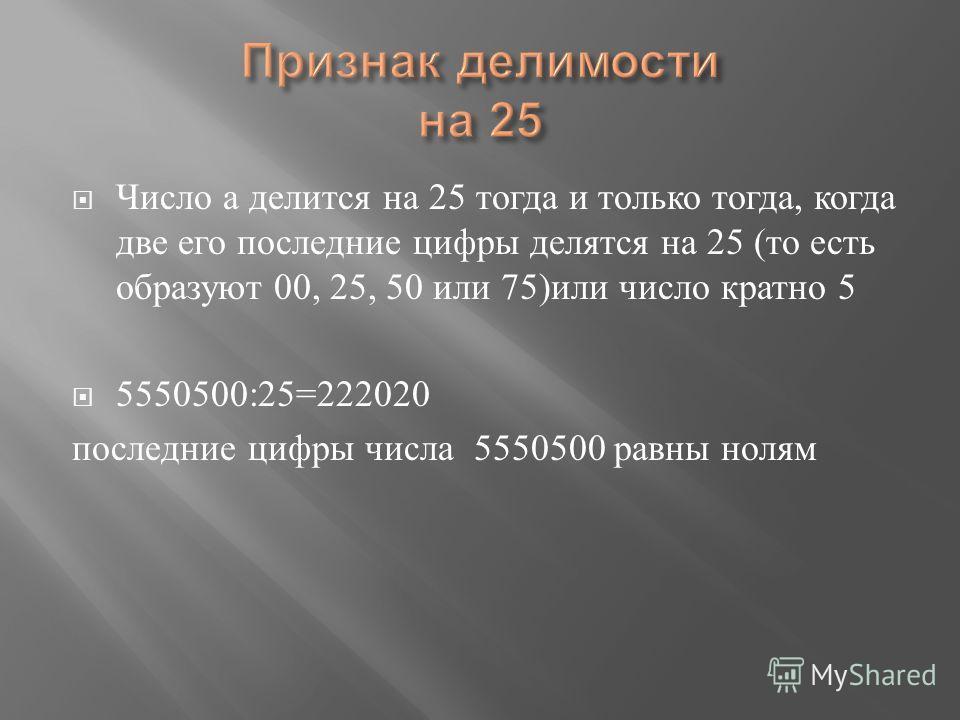 Число а делится на 25 тогда и только тогда, когда две его последние цифры делятся на 25 ( то есть образуют 00, 25, 50 или 75) или число кратно 5 5550500:25=222020 последние цифры числа 5550500 равны нолям