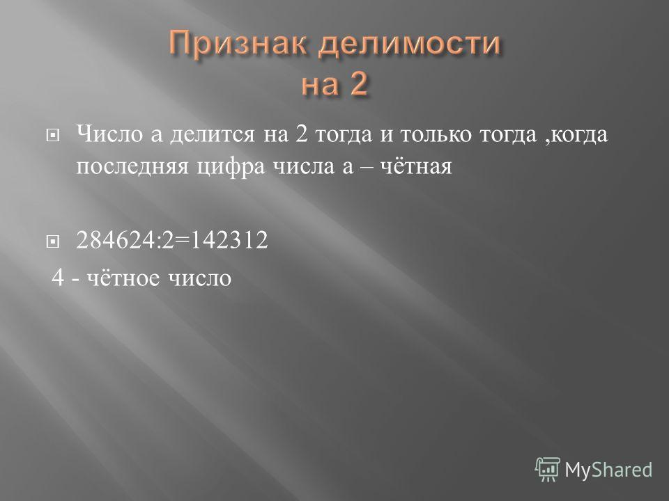Число a делится на 2 тогда и только тогда, когда последняя цифра числа а – чётная 284624:2=142312 4 - чётное число
