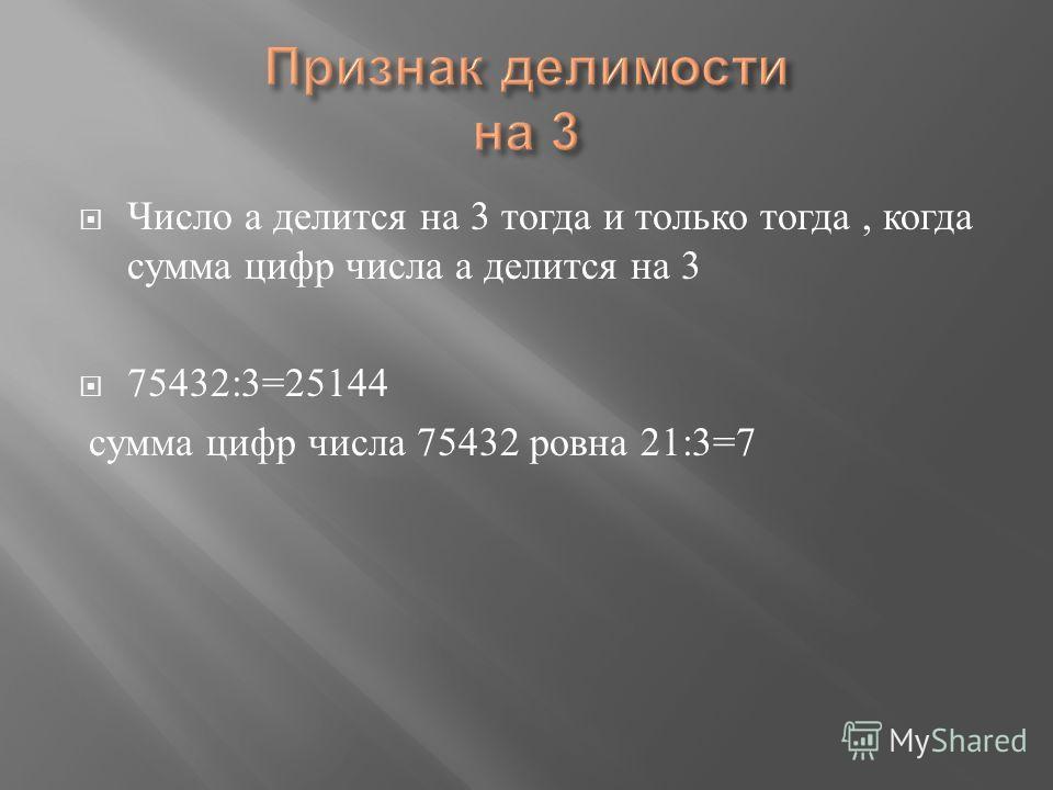 Число а делится на 3 тогда и только тогда, когда сумма цифр числа а делится на 3 75432:3=25144 сумма цифр числа 75432 ровна 21:3=7