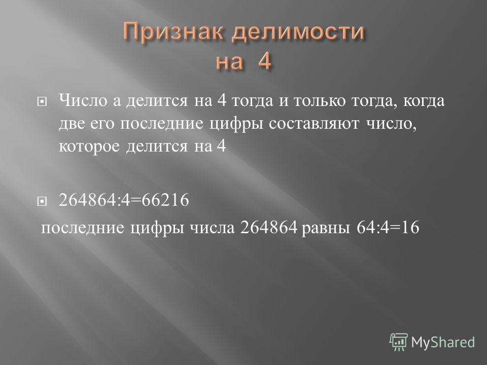 Число а делится на 4 тогда и только тогда, когда две его последние цифры составляют число, которое делится на 4 264864:4=66216 последние цифры числа 264864 равны 64:4=16