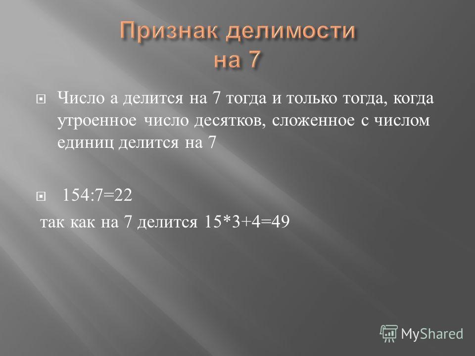 Число а делится на 7 тогда и только тогда, когда утроенное число десятков, сложенное с числом единиц делится на 7 154:7=22 так как на 7 делится 15*3+4=49