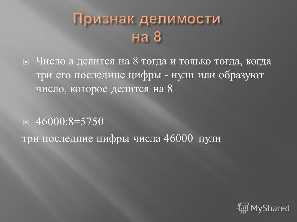 Число а делится на 8 тогда и только тогда, когда три его последние цифры - нули или образуют число, которое делится на 8 46000:8=5750 три последние цифры числа 46000 нули