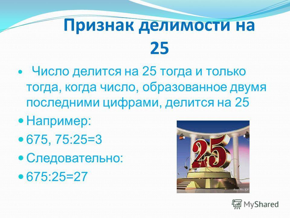 Признак делимости на 25 Число делится на 25 тогда и только тогда, когда число, образованное двумя последними цифрами, делится на 25 Например: 675, 75:25=3 Следовательно: 675:25=27