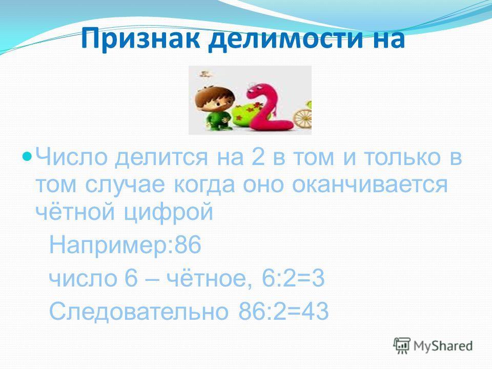 Признак делимости на 2 Число делится на 2 в том и только в том случае когда оно оканчивается чётной цифрой Например:86 число 6 – чётное, 6:2=3 Следовательно 86:2=43 :