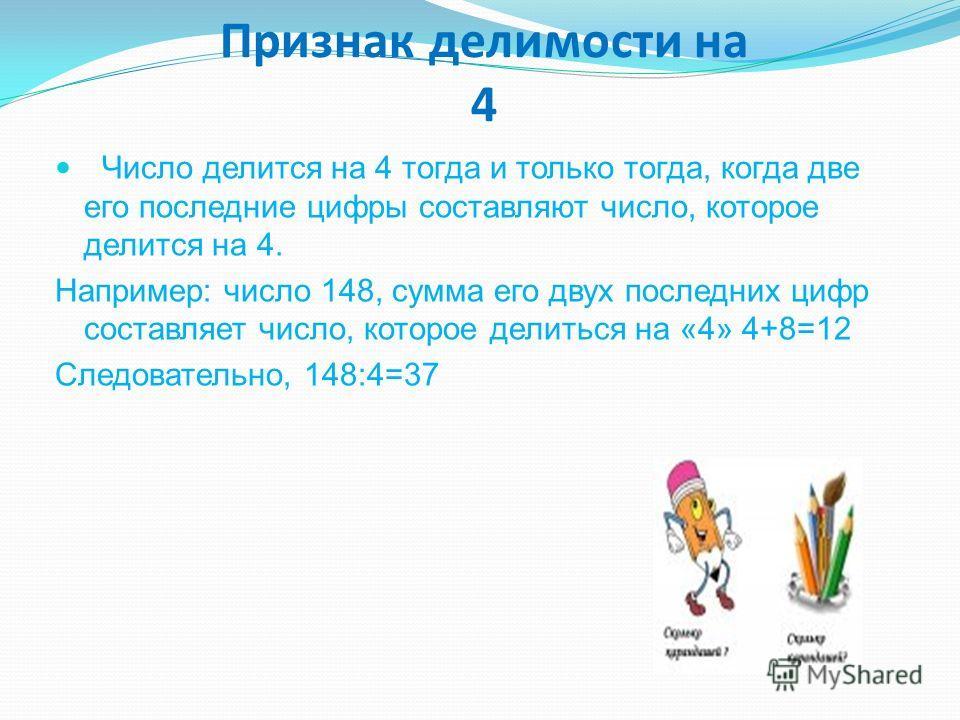 Признак делимости на 4 Число делится на 4 тогда и только тогда, когда две его последние цифры составляют число, которое делится на 4. Например: число 148, сумма его двух последних цифр составляет число, которое делиться на «4» 4+8=12 Следовательно, 1