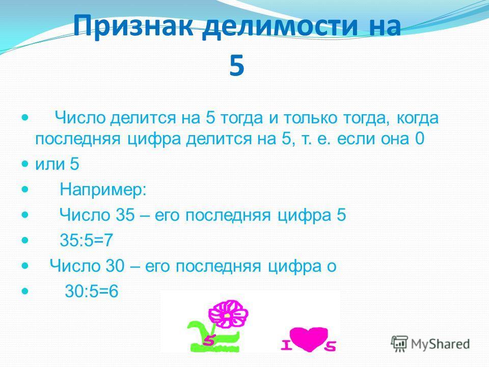 Признак делимости на 5 Число делится на 5 тогда и только тогда, когда последняя цифра делится на 5, т. е. если она 0 или 5 Например: Число 35 – его последняя цифра 5 35:5=7 Число 30 – его последняя цифра о 30:5=6