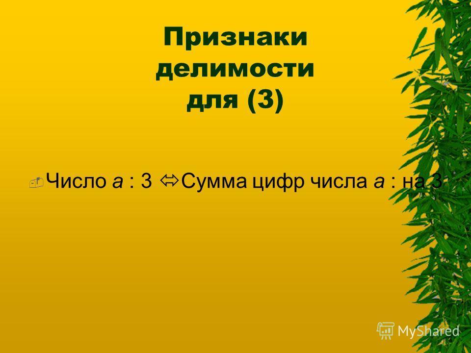 Признаки делимости для (3) Число а : 3 Сумма цифр числа а : на 3