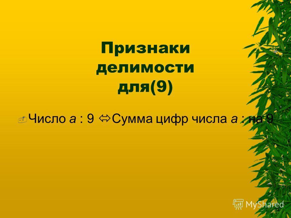 Признаки делимости для(9) Число а : 9 Сумма цифр числа а : на 9
