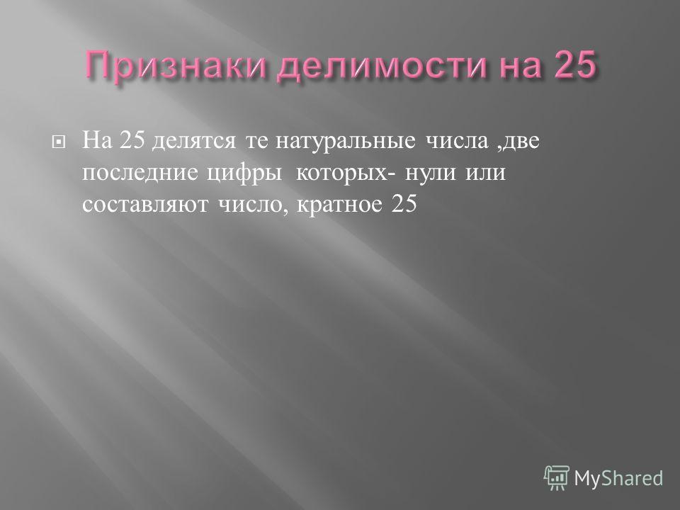 На 25 делятся те натуральные числа, две последние цифры которых - нули или составляют число, кратное 25