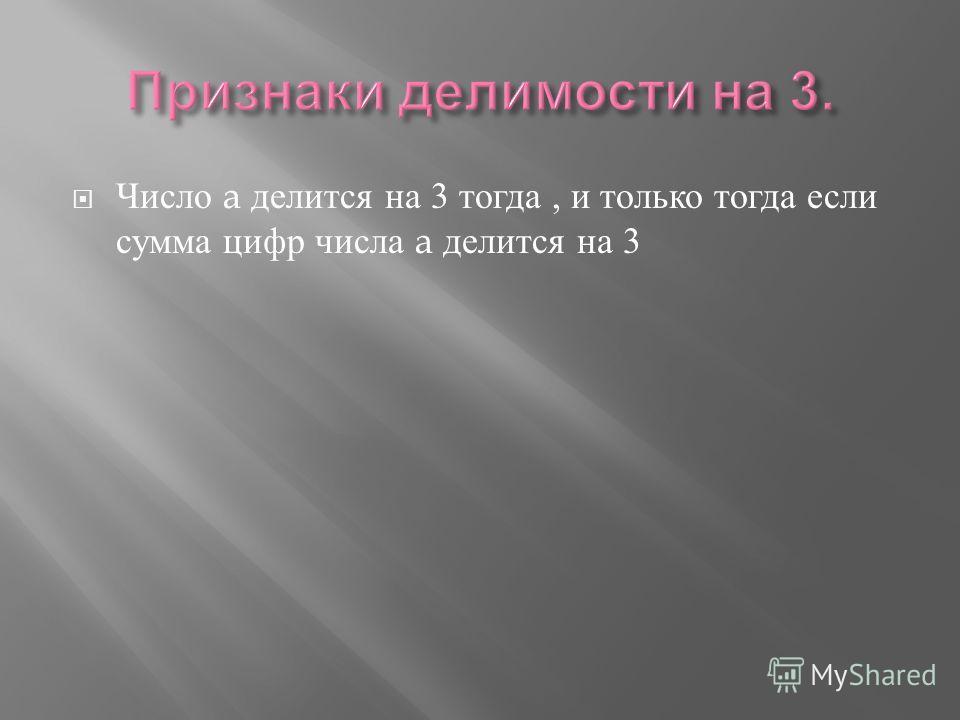 Число a делится на 3 тогда, и только тогда если сумма цифр числа a делится на 3
