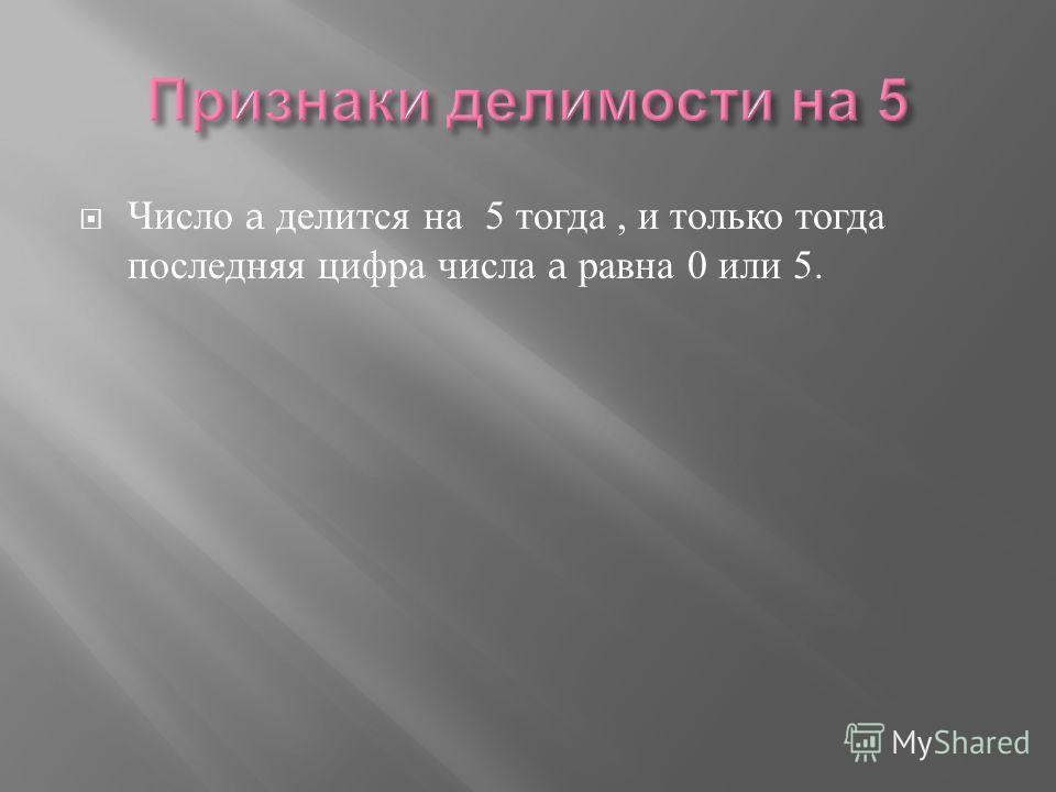 Число a делится на 5 тогда, и только тогда последняя цифра числа a равна 0 или 5.