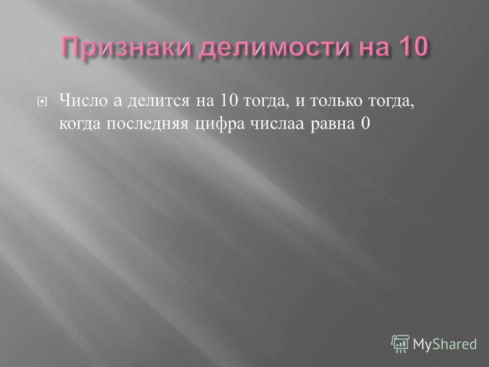 Число a делится на 10 тогда, и только тогда, когда последняя цифра числа a равна 0