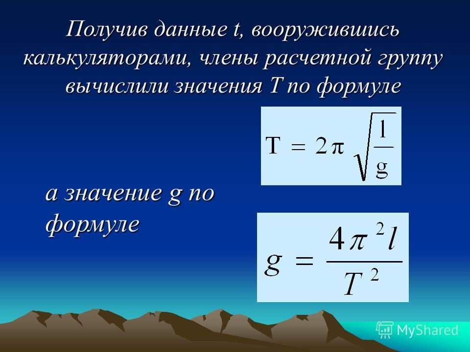Получив данные t, вооружившись калькуляторами, члены расчетной группу вычислили значения T по формуле а значение g по формуле