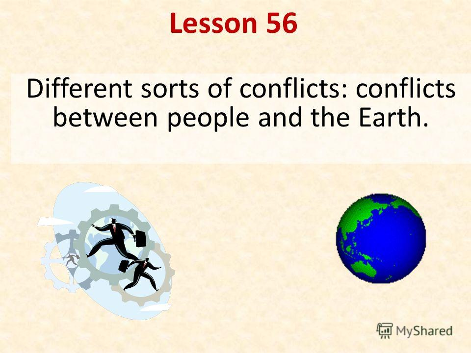 Lesson 56 Different sorts of conflicts: conflicts between people and the Earth.