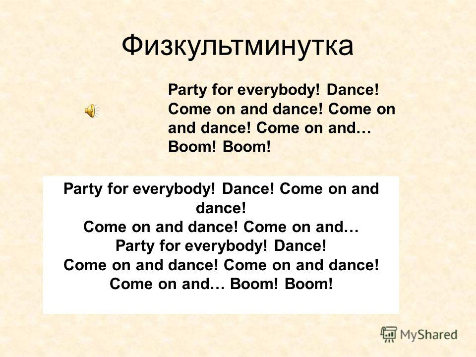 Физкультминутка Party for everybody! Dance! Come on and dance! Come on and dance! Come on and… Boom! Boom! Party for everybody! Dance! Come on and dance! Come on and dance! Come on and… Party for everybody! Dance! Come on and dance! Come on and… Boom