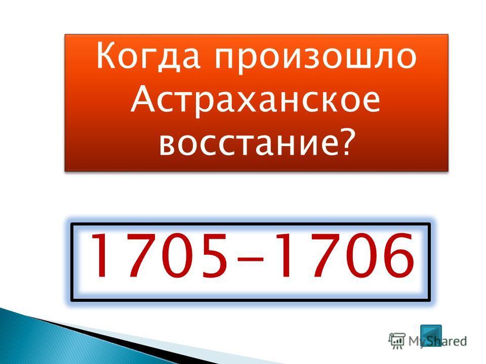 Когда произошло Астраханское восстание? 1705-1706