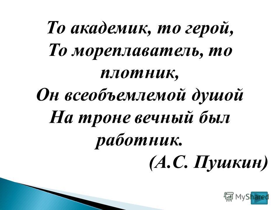 То академик, то герой, То мореплаватель, то плотник, Он всеобъемлемой душой На троне вечный был работник. (А.С. Пушкин)