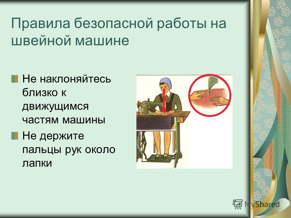 Правила безопасной работы на швейной машине Не наклоняйтесь близко к движущимся частям машины Не держите пальцы рук около лапки