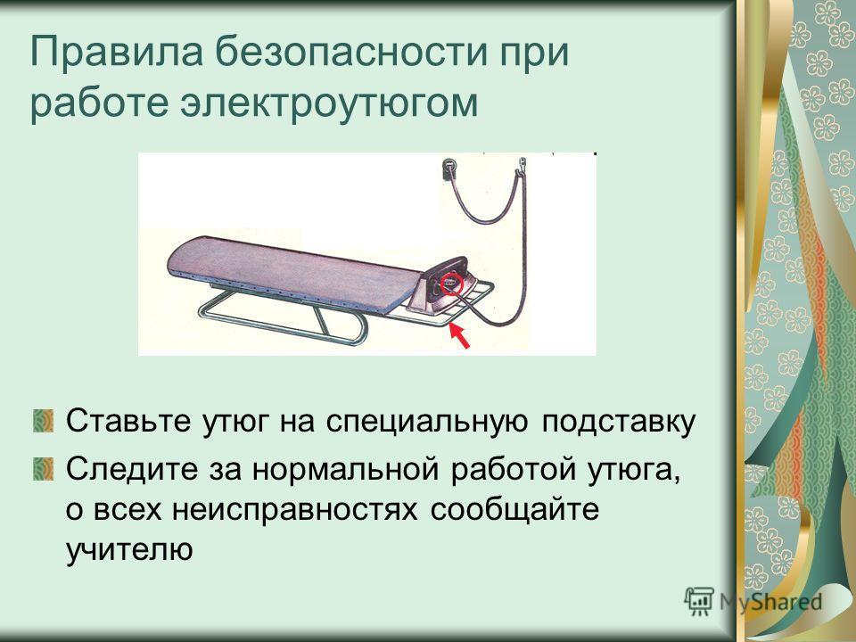 Правила безопасности при работе электроутюгом Ставьте утюг на специальную подставку Следите за нормальной работой утюга, о всех неисправностях сообщайте учителю