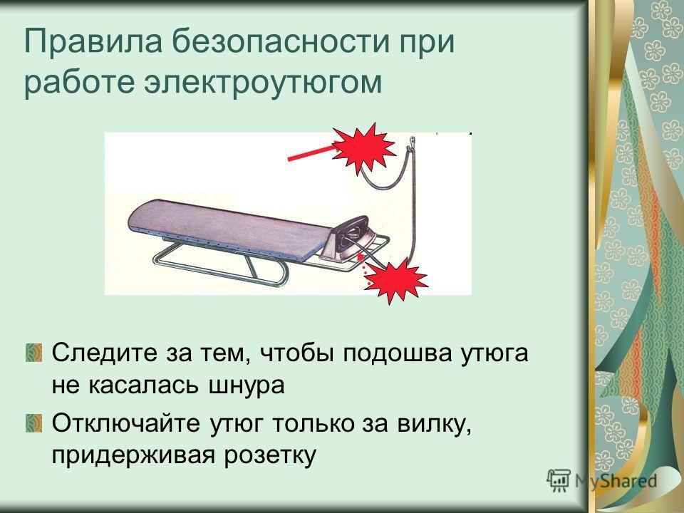 Правила безопасности при работе электроутюгом Следите за тем, чтобы подошва утюга не касалась шнура Отключайте утюг только за вилку, придерживая розетку