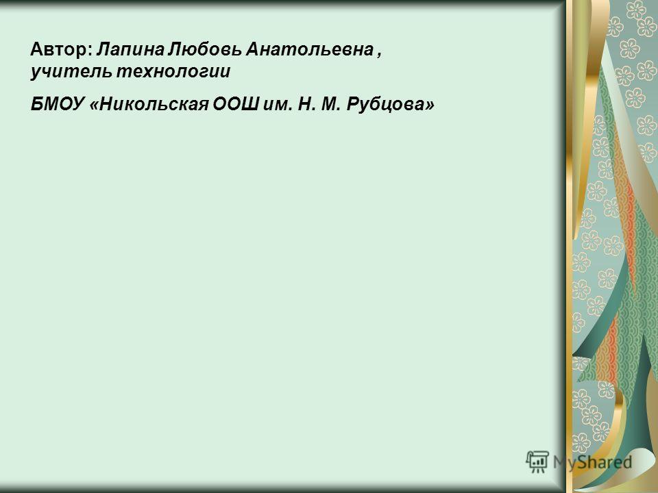 Автор: Лапина Любовь Анатольевна, учитель технологии БМОУ «Никольская ООШ им. Н. М. Рубцова»