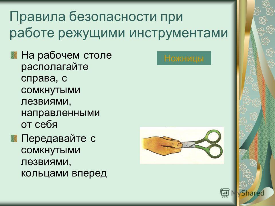 Правила безопасности при работе режущими инструментами На рабочем столе располагайте справа, с сомкнутыми лезвиями, направленными от себя Передавайте с сомкнутыми лезвиями, кольцами вперед Ножницы