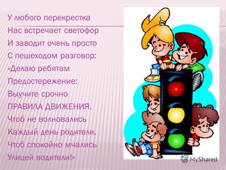 У любого перекрестка Нас встречает светофор И заводит очень просто С пешеходом разговор: «Делаю ребятам Предостережение: Выучите срочно ПРАВИЛА ДВИЖЕНИЯ, Чтоб не волновались Каждый день родители, Чтоб спокойно мчались Улицей водители!»
