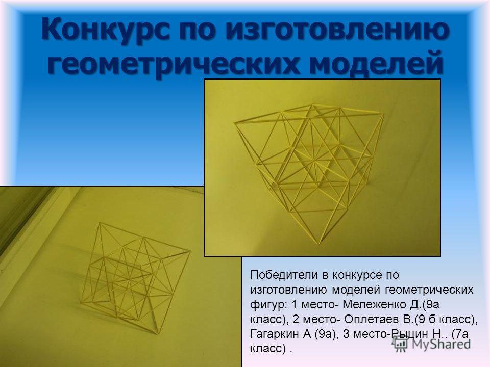 Победители в конкурсе по изготовлению моделей геометрических фигур: 1 место- Мележенко Д.(9а класс), 2 место- Оплетаев В.(9 б класс), Гагаркин А (9а), 3 место-Рыцин Н.. (7а класс).