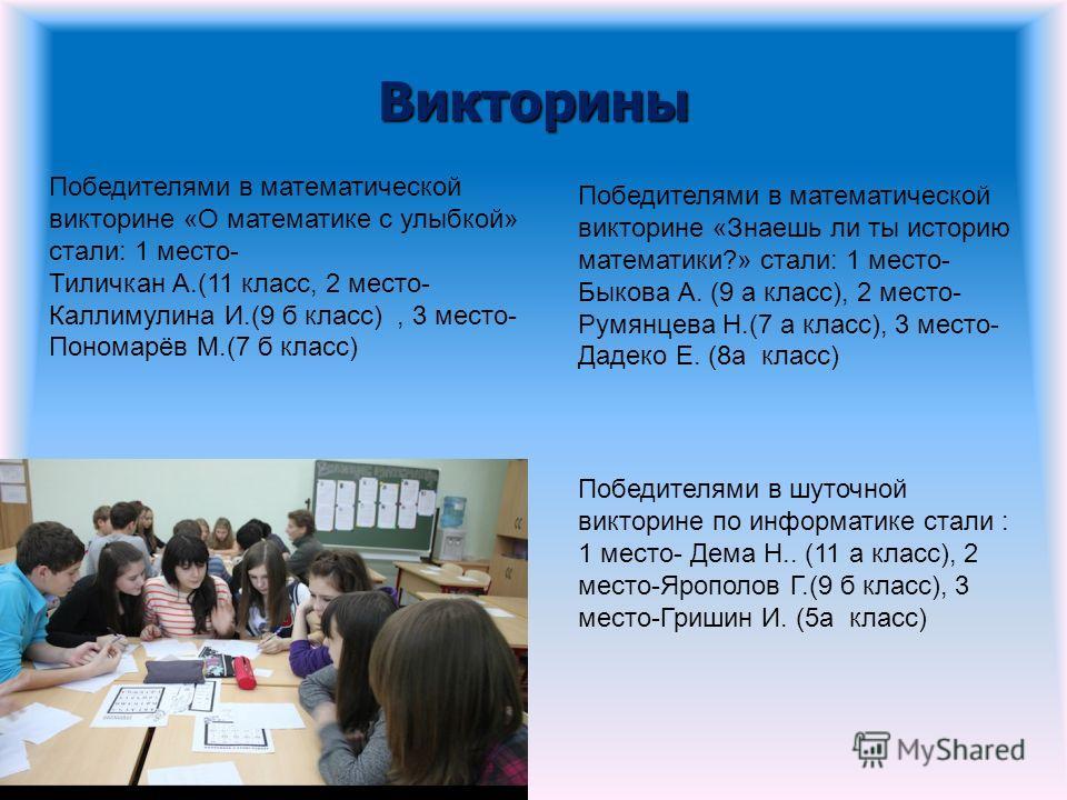 Викторины Победителями в математической викторине «О математике с улыбкой» стали: 1 место- Тиличкан А.(11 класс, 2 место- Каллимулина И.(9 б класс), 3 место- Пономарёв М.(7 б класс) Победителями в математической викторине «Знаешь ли ты историю матема