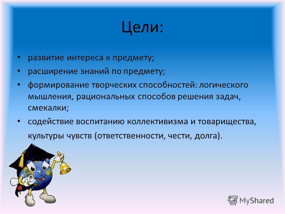 Цели: развитие интереса к предмету; расширение знаний по предмету; формирование творческих способностей: логического мышления, рациональных способов решения задач, смекалки; содействие воспитанию коллективизма и товарищества, культуры чувств (ответст