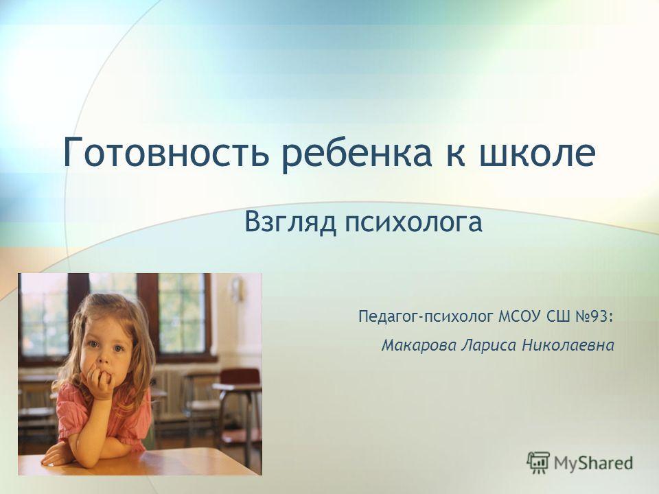 Готовность ребенка к школе Взгляд психолога Педагог-психолог МСОУ СШ 93: Макарова Лариса Николаевна