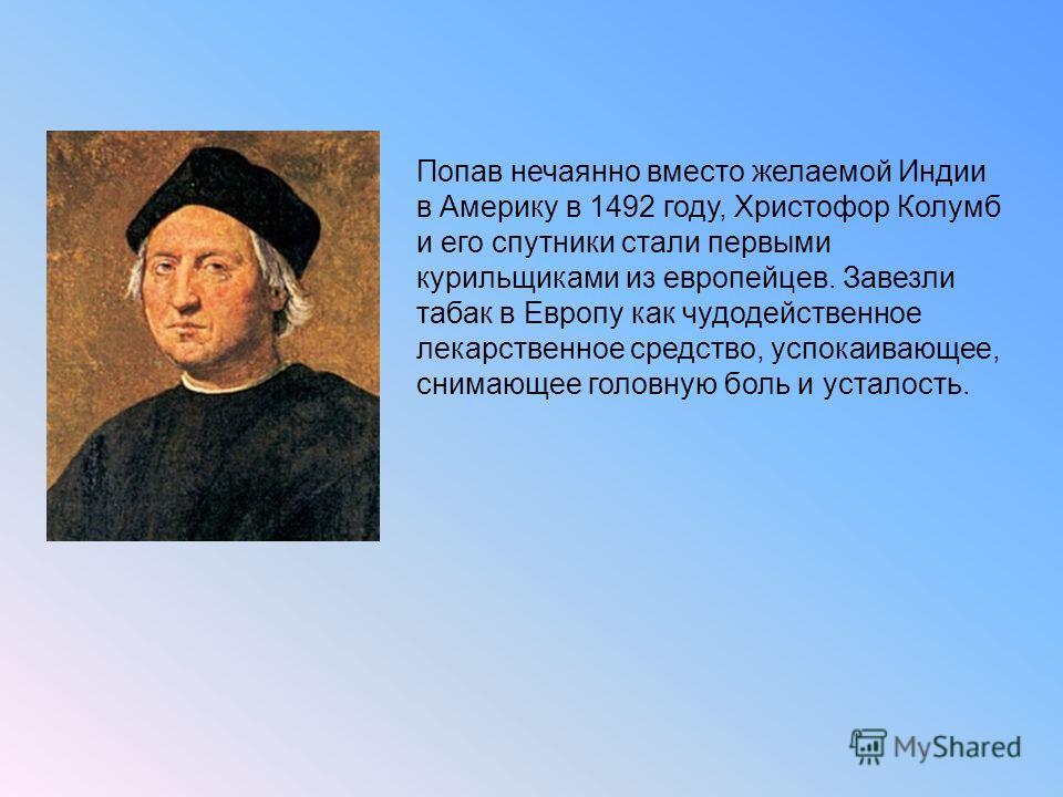 Попав нечаянно вместо желаемой Индии в Америку в 1492 году, Христофор Колумб и его спутники стали первыми курильщиками из европейцев. Завезли табак в Европу как чудодейственное лекарственное средство, успокаивающее, снимающее головную боль и усталост