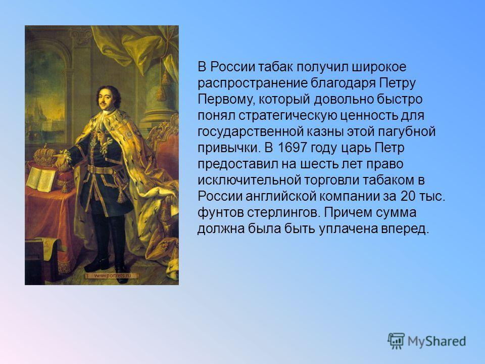 В России табак получил широкое распространение благодаря Петру Первому, который довольно быстро понял стратегическую ценность для государственной казны этой пагубной привычки. В 1697 году царь Петр предоставил на шесть лет право исключительной торгов
