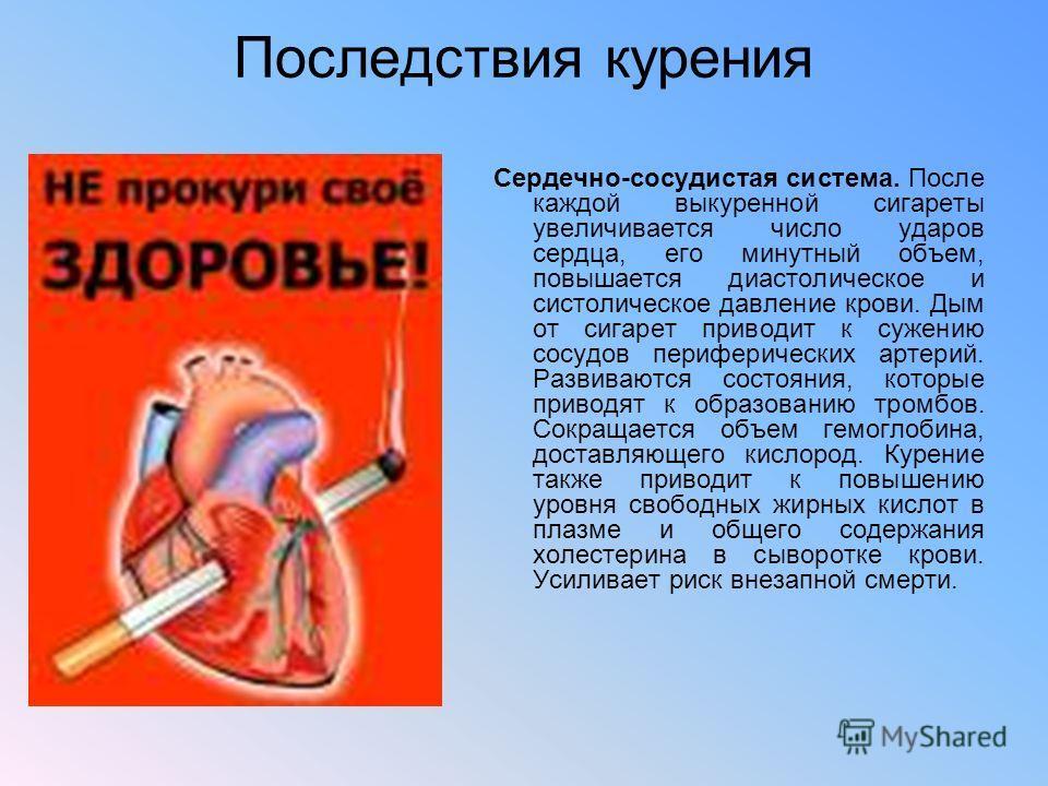 Последствия курения Сердечно-сосудистая система. После каждой выкуренной сигареты увеличивается число ударов сердца, его минутный объем, повышается диастолическое и систолическое давление крови. Дым от сигарет приводит к сужению сосудов периферически