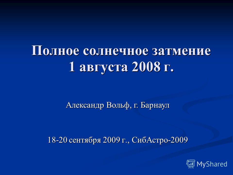 Полное солнечное затмение 1 августа 2008 г. 18-20 сентября 2009 г., СибАстро-2009 Александр Вольф, г. Барнаул