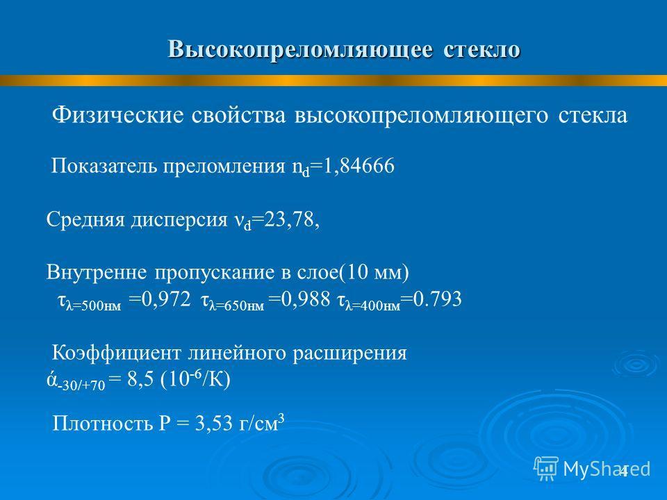 Высокопреломляющее стекло 4 Физические свойства высокопреломляющего стекла Показатель преломления n d =1,84666 Средняя дисперсия ν d =23,78, Внутренне пропускание в слое(10 мм) τ λ=500нм =0,972 τ λ=650нм =0,988 τ λ=400нм =0.793 Коэффициент линейного