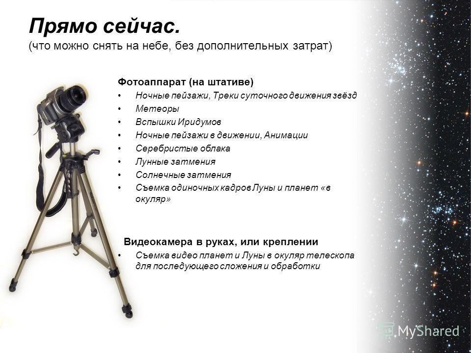 Прямо сейчас. (что можно снять на небе, без дополнительных затрат) Фотоаппарат (на штативе) Ночные пейзажи, Треки суточного движения звёзд Метеоры Вспышки Иридумов Ночные пейзажи в движении, Анимации Серебристые облака Лунные затмения Солнечные затме