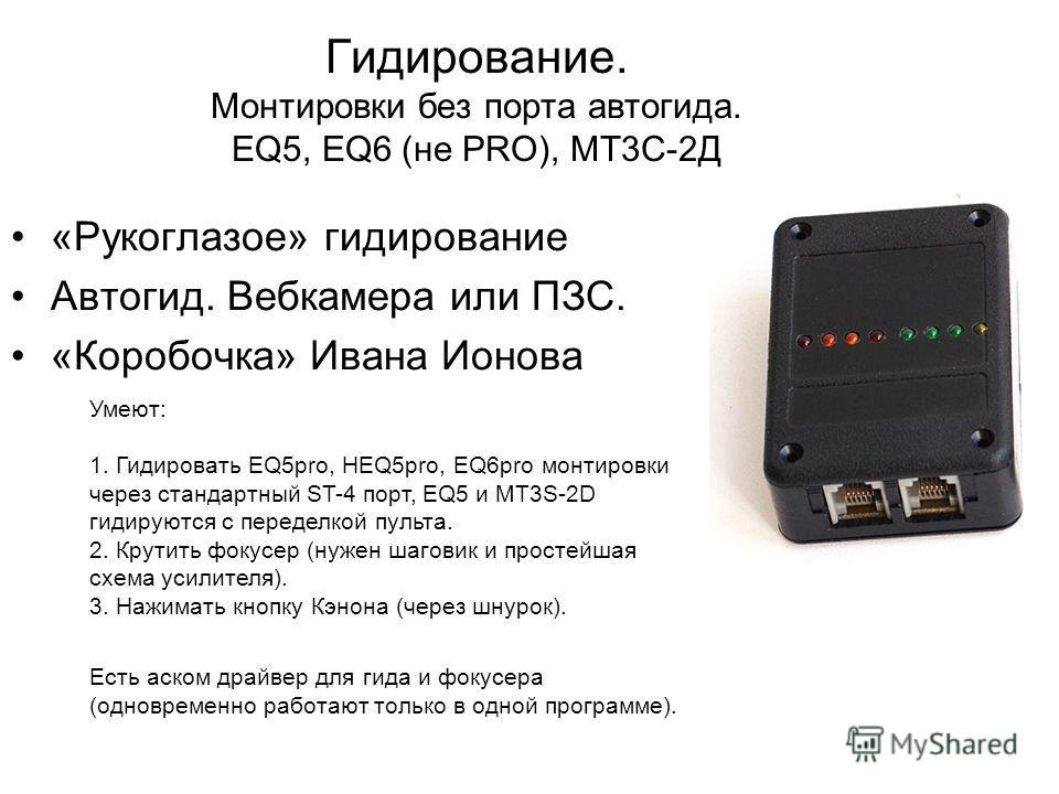 Гидирование. Монтировки без порта автогида. EQ5, EQ6 (не PRO), МТ3С-2Д «Рукоглазое» гидирование Автогид. Вебкамера или ПЗС. «Коробочка» Ивана Ионова Умеют: 1. Гидировать EQ5pro, HEQ5pro, EQ6pro монтировки через стандартный ST-4 порт, EQ5 и MT3S-2D ги